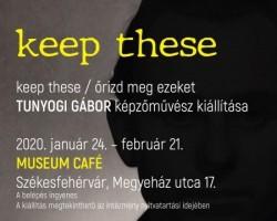 """TUNYOGI GÁBOR képzőművész """",keep these / őrizd meg ezeket"""" című kiállítása"""